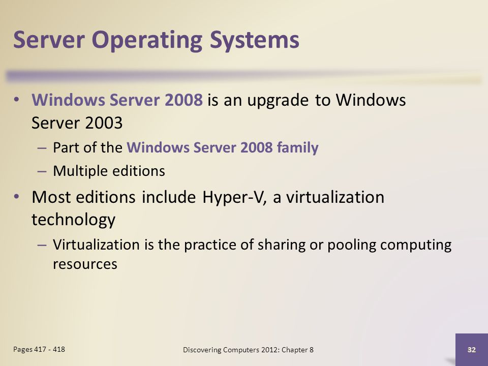 Server Operating Systems Windows Server 2008 is an upgrade to Windows Server 2003 – Part of the Windows Server 2008 family – Multiple editions Most editions include Hyper-V, a virtualization technology – Virtualization is the practice of sharing or pooling computing resources Discovering Computers 2012: Chapter 8 32 Pages