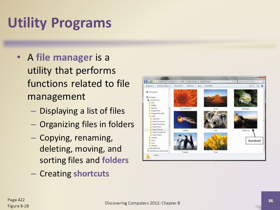 Utility Programs A file manager is a utility that performs functions related to file management – Displaying a list of files – Organizing files in folders – Copying, renaming, deleting, moving, and sorting files and folders – Creating shortcuts Discovering Computers 2012: Chapter 8 36 Page 422 Figure 8-28