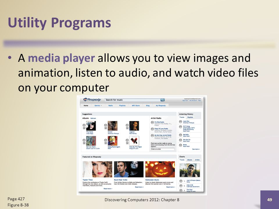 Utility Programs A media player allows you to view images and animation, listen to audio, and watch video files on your computer Discovering Computers 2012: Chapter 8 49 Page 427 Figure 8-38