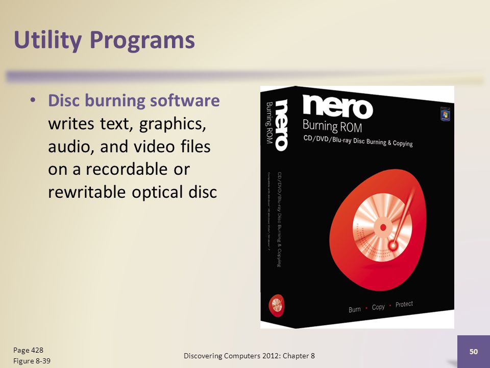 Utility Programs Disc burning software writes text, graphics, audio, and video files on a recordable or rewritable optical disc Discovering Computers 2012: Chapter 8 50 Page 428 Figure 8-39