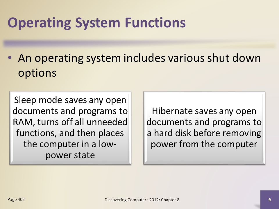 Operating System Functions An operating system includes various shut down options Discovering Computers 2012: Chapter 8 9 Page 402 Sleep mode saves any open documents and programs to RAM, turns off all unneeded functions, and then places the computer in a low- power state Hibernate saves any open documents and programs to a hard disk before removing power from the computer