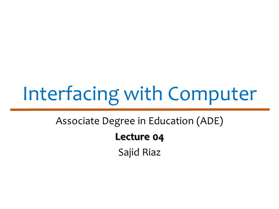 Interfacing with Computer Associate Degree in Education (ADE) Lecture 04 Sajid Riaz
