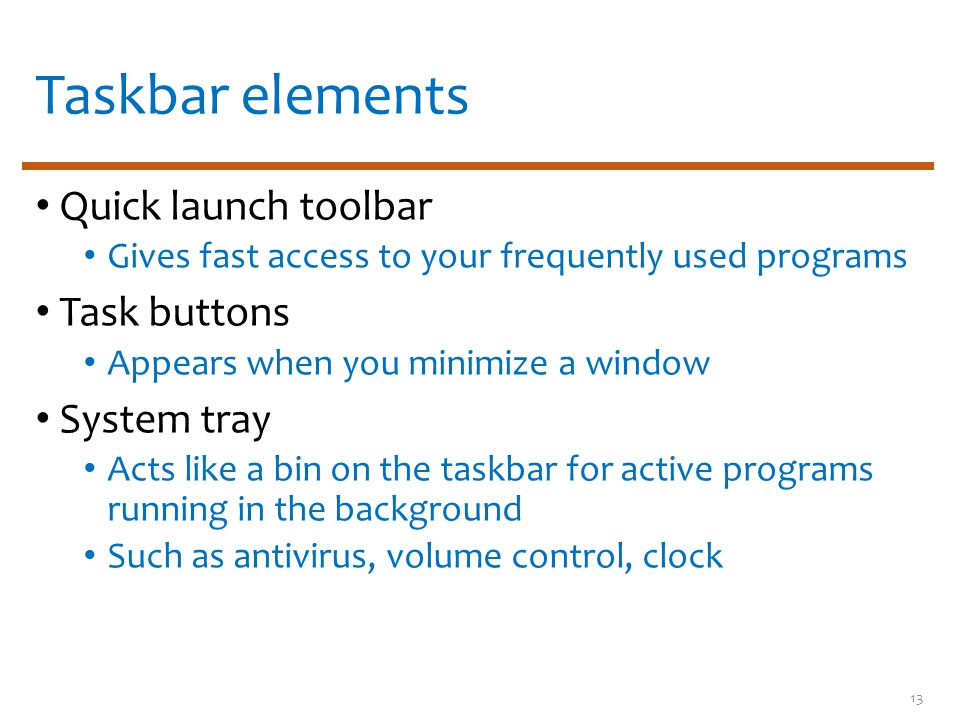 Taskbar elements Quick launch toolbar Gives fast access to your frequently used programs Task buttons Appears when you minimize a window System tray Acts like a bin on the taskbar for active programs running in the background Such as antivirus, volume control, clock 13