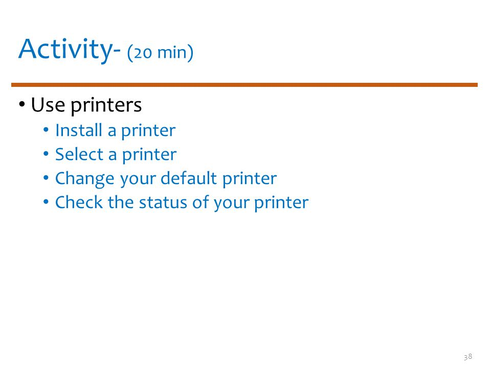 Activity- (20 min) Use printers Install a printer Select a printer Change your default printer Check the status of your printer 38