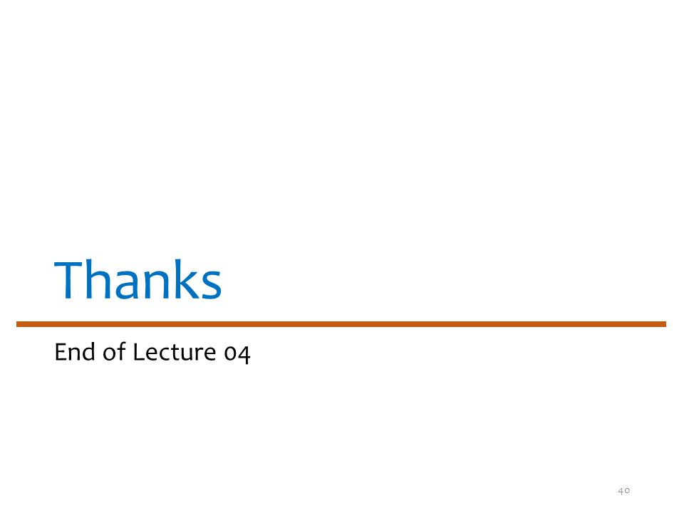 Thanks End of Lecture 04 40