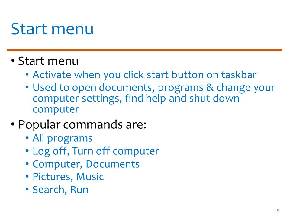 Activate when you click start button on taskbar Used to open documents, programs & change your computer settings, find help and shut down computer Popular commands are: All programs Log off, Turn off computer Computer, Documents Pictures, Music Search, Run 5
