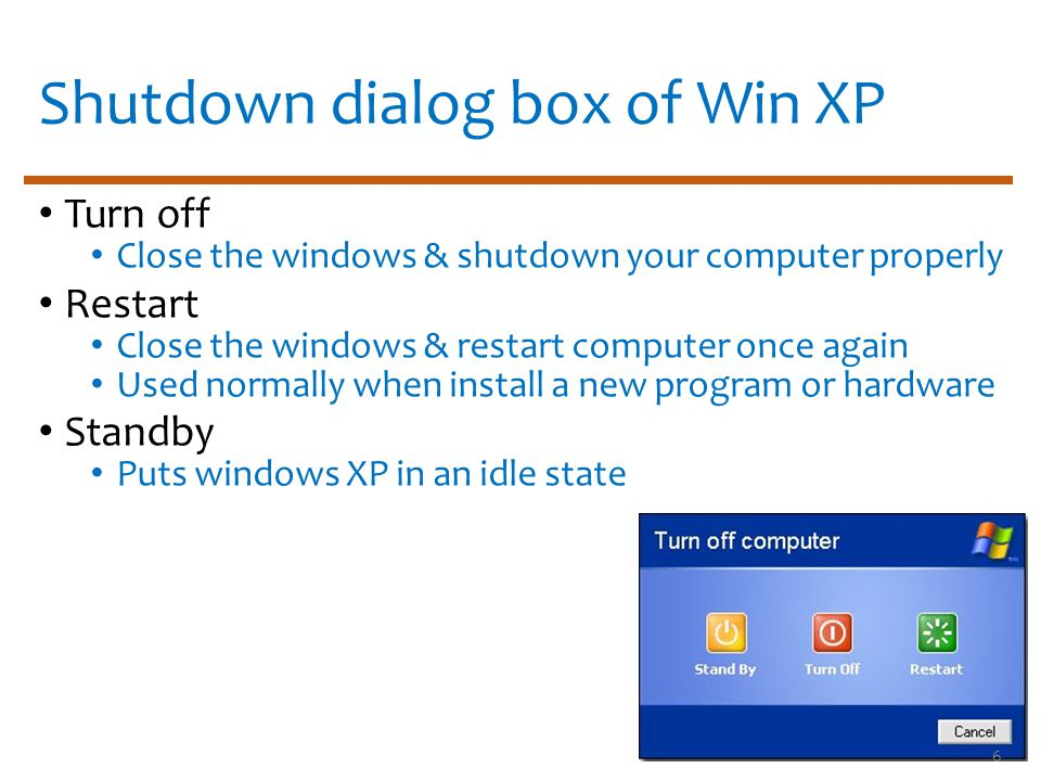 Shutdown dialog box of Win XP Turn off Close the windows & shutdown your computer properly Restart Close the windows & restart computer once again Used normally when install a new program or hardware Standby Puts windows XP in an idle state 6
