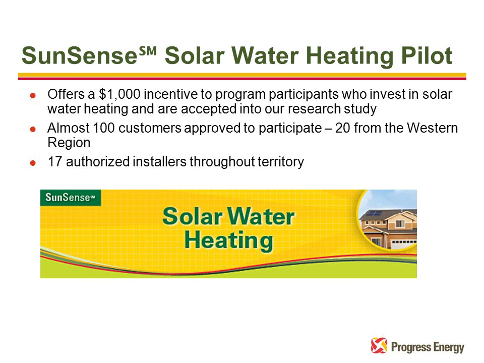 SunSense ℠ Solar Water Heating Pilot l Offers a $1,000 incentive to program participants who invest in solar water heating and are accepted into our research study l Almost 100 customers approved to participate – 20 from the Western Region l 17 authorized installers throughout territory