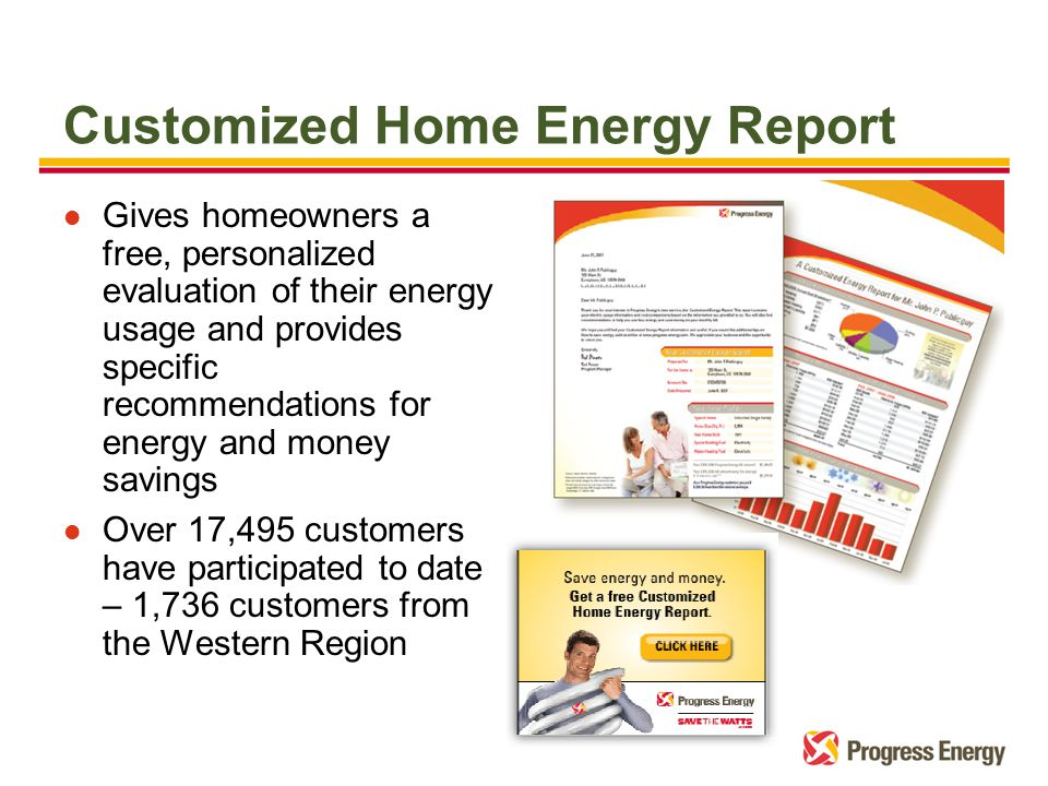 l Gives homeowners a free, personalized evaluation of their energy usage and provides specific recommendations for energy and money savings l Over 17,495 customers have participated to date – 1,736 customers from the Western Region Customized Home Energy Report