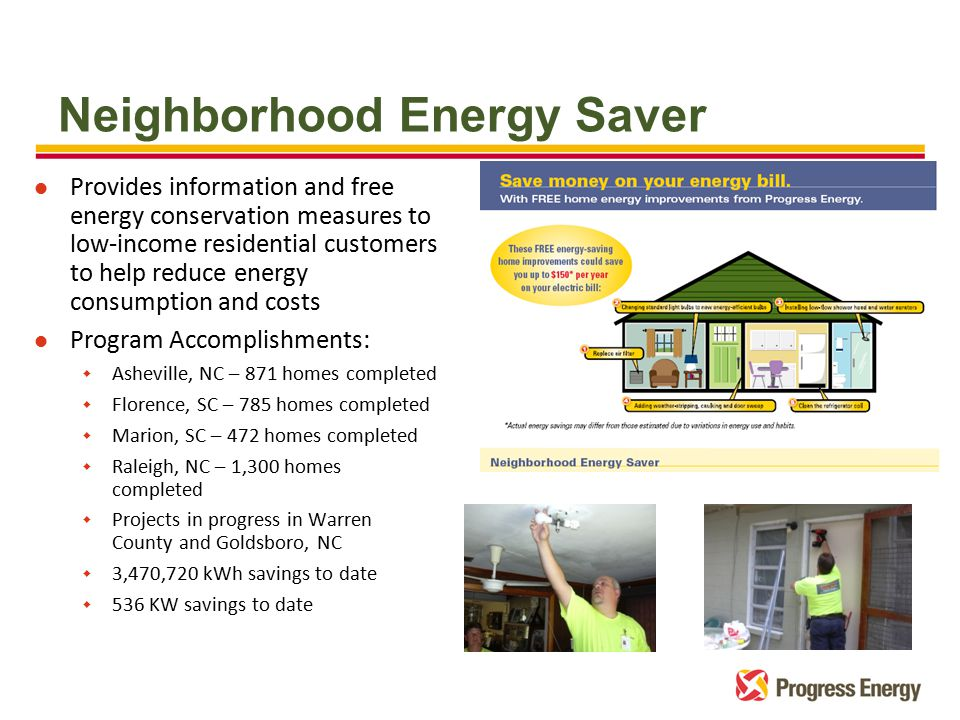 l Provides information and free energy conservation measures to low-income residential customers to help reduce energy consumption and costs l Program Accomplishments: w Asheville, NC – 871 homes completed w Florence, SC – 785 homes completed w Marion, SC – 472 homes completed w Raleigh, NC – 1,300 homes completed w Projects in progress in Warren County and Goldsboro, NC w 3,470,720 kWh savings to date w 536 KW savings to date Neighborhood Energy Saver