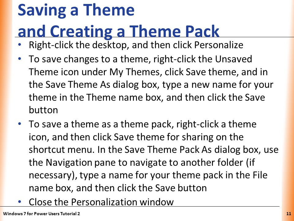 XP Saving a Theme and Creating a Theme Pack Right-click the desktop, and then click Personalize To save changes to a theme, right-click the Unsaved Theme icon under My Themes, click Save theme, and in the Save Theme As dialog box, type a new name for your theme in the Theme name box, and then click the Save button To save a theme as a theme pack, right-click a theme icon, and then click Save theme for sharing on the shortcut menu.