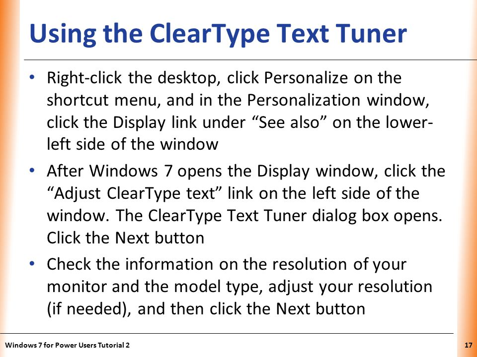 XP Using the ClearType Text Tuner Right-click the desktop, click Personalize on the shortcut menu, and in the Personalization window, click the Display link under See also on the lower- left side of the window After Windows 7 opens the Display window, click the Adjust ClearType text link on the left side of the window.