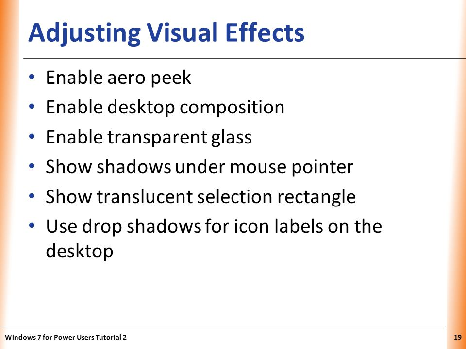 XP Adjusting Visual Effects Enable aero peek Enable desktop composition Enable transparent glass Show shadows under mouse pointer Show translucent selection rectangle Use drop shadows for icon labels on the desktop Windows 7 for Power Users Tutorial 219
