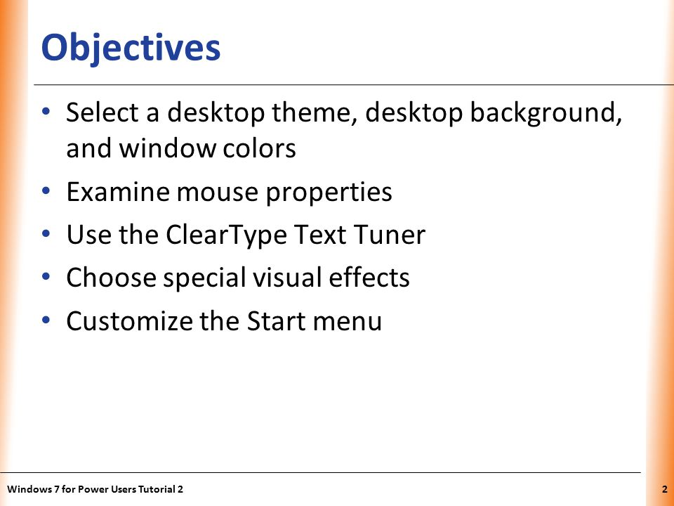 XP Objectives Select a desktop theme, desktop background, and window colors Examine mouse properties Use the ClearType Text Tuner Choose special visual effects Customize the Start menu Windows 7 for Power Users Tutorial 22