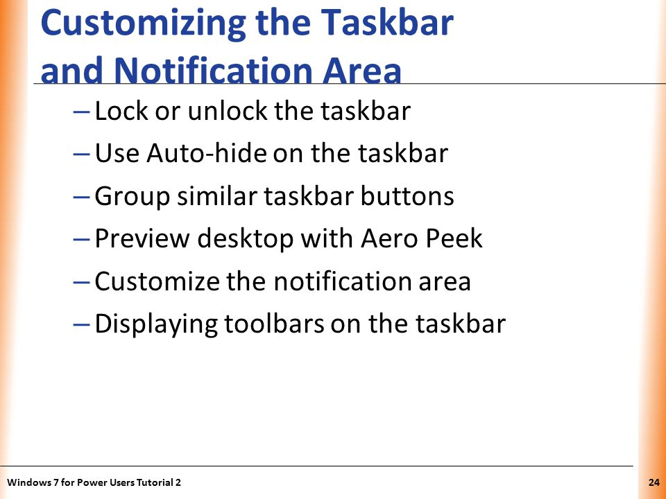 XP Customizing the Taskbar and Notification Area – Lock or unlock the taskbar – Use Auto-hide on the taskbar – Group similar taskbar buttons – Preview desktop with Aero Peek – Customize the notification area – Displaying toolbars on the taskbar Windows 7 for Power Users Tutorial 224