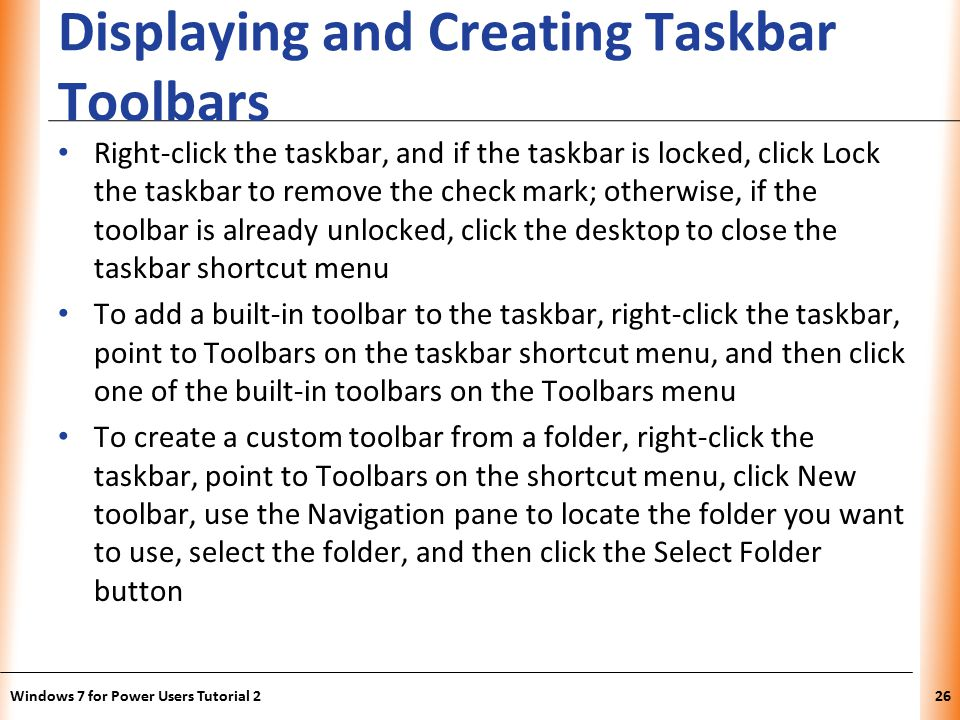 XP Displaying and Creating Taskbar Toolbars Right-click the taskbar, and if the taskbar is locked, click Lock the taskbar to remove the check mark; otherwise, if the toolbar is already unlocked, click the desktop to close the taskbar shortcut menu To add a built-in toolbar to the taskbar, right-click the taskbar, point to Toolbars on the taskbar shortcut menu, and then click one of the built-in toolbars on the Toolbars menu To create a custom toolbar from a folder, right-click the taskbar, point to Toolbars on the shortcut menu, click New toolbar, use the Navigation pane to locate the folder you want to use, select the folder, and then click the Select Folder button Windows 7 for Power Users Tutorial 226