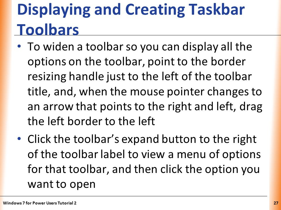 XP Displaying and Creating Taskbar Toolbars To widen a toolbar so you can display all the options on the toolbar, point to the border resizing handle just to the left of the toolbar title, and, when the mouse pointer changes to an arrow that points to the right and left, drag the left border to the left Click the toolbar's expand button to the right of the toolbar label to view a menu of options for that toolbar, and then click the option you want to open Windows 7 for Power Users Tutorial 227