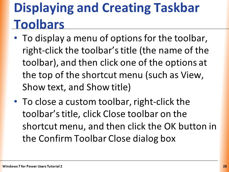 XP Displaying and Creating Taskbar Toolbars To display a menu of options for the toolbar, right-click the toolbar's title (the name of the toolbar), and then click one of the options at the top of the shortcut menu (such as View, Show text, and Show title) To close a custom toolbar, right-click the toolbar's title, click Close toolbar on the shortcut menu, and then click the OK button in the Confirm Toolbar Close dialog box Windows 7 for Power Users Tutorial 228
