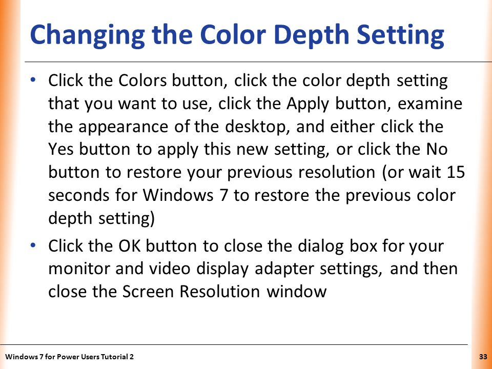 XP Changing the Color Depth Setting Click the Colors button, click the color depth setting that you want to use, click the Apply button, examine the appearance of the desktop, and either click the Yes button to apply this new setting, or click the No button to restore your previous resolution (or wait 15 seconds for Windows 7 to restore the previous color depth setting) Click the OK button to close the dialog box for your monitor and video display adapter settings, and then close the Screen Resolution window Windows 7 for Power Users Tutorial 233