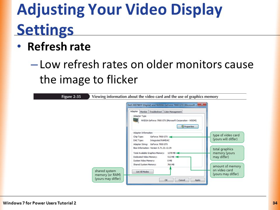 XP Adjusting Your Video Display Settings Refresh rate – Low refresh rates on older monitors cause the image to flicker Windows 7 for Power Users Tutorial 234