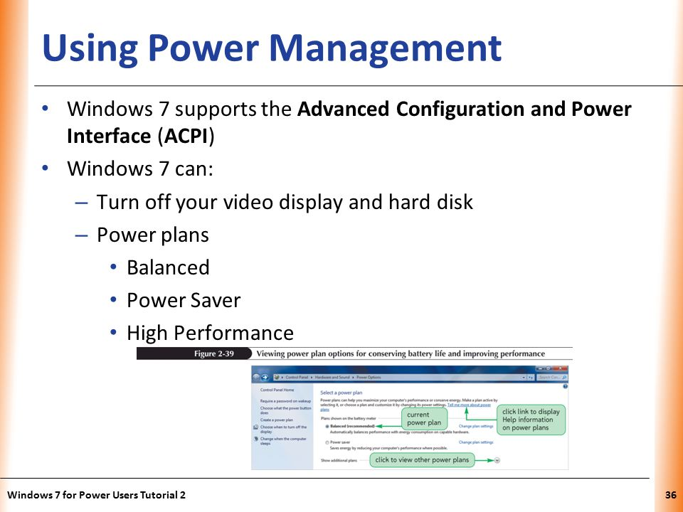 XP Using Power Management Windows 7 supports the Advanced Configuration and Power Interface (ACPI) Windows 7 can: – Turn off your video display and hard disk – Power plans Balanced Power Saver High Performance Windows 7 for Power Users Tutorial 236