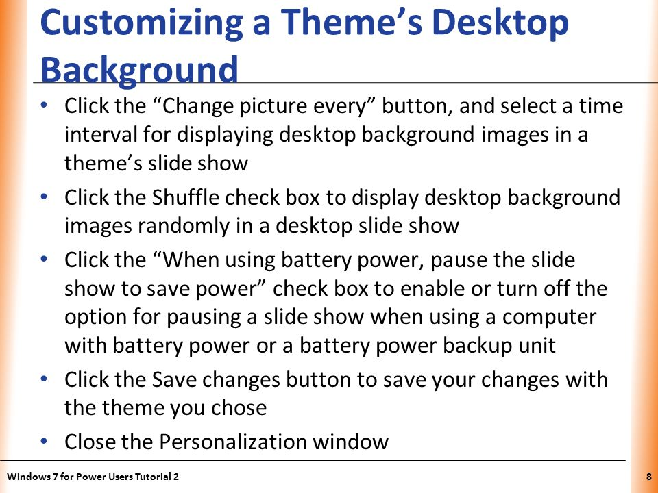 XP Customizing a Theme's Desktop Background Click the Change picture every button, and select a time interval for displaying desktop background images in a theme's slide show Click the Shuffle check box to display desktop background images randomly in a desktop slide show Click the When using battery power, pause the slide show to save power check box to enable or turn off the option for pausing a slide show when using a computer with battery power or a battery power backup unit Click the Save changes button to save your changes with the theme you chose Close the Personalization window Windows 7 for Power Users Tutorial 28