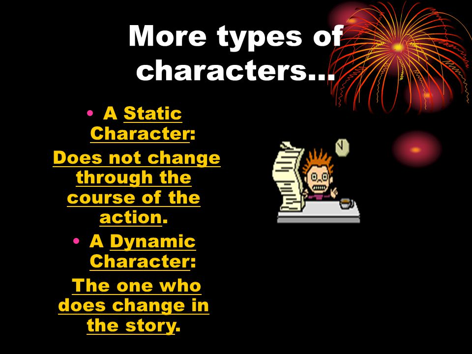 More types of characters… A Static Character: Does not change through the course of the action.