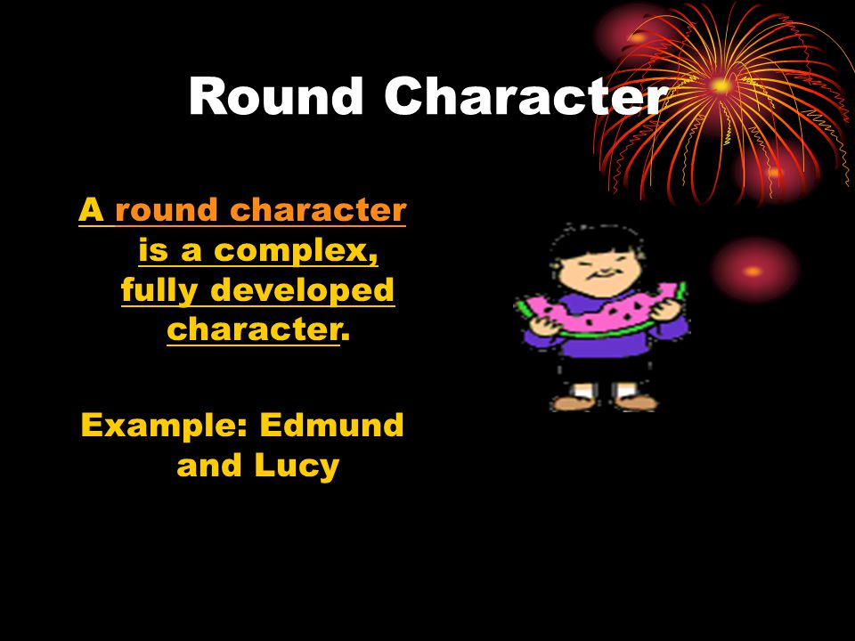 Round Character A round character is a complex, fully developed character. Example: Edmund and Lucy