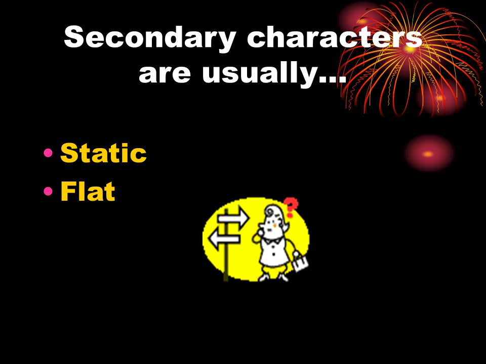 Secondary characters are usually… Static Flat