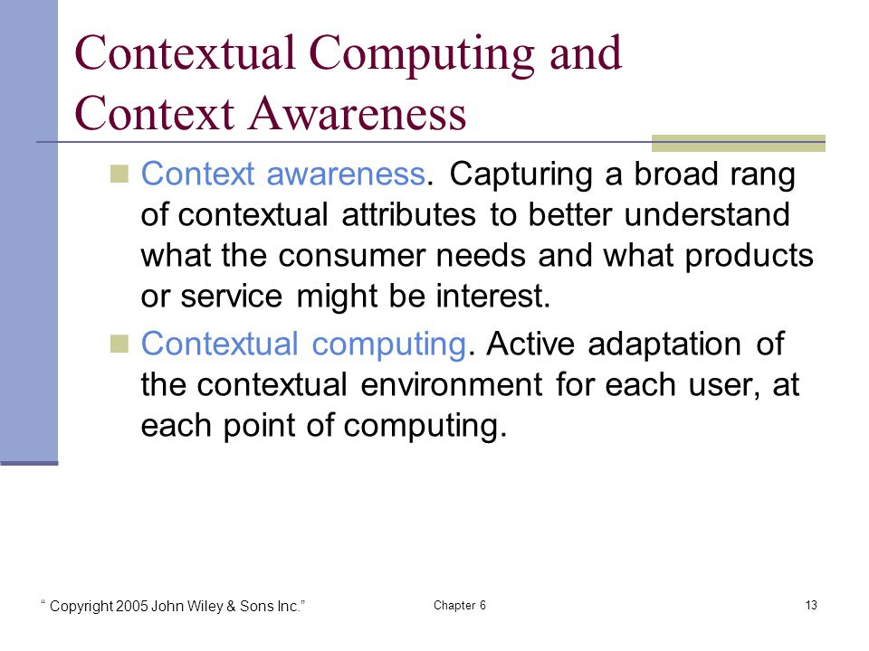 Copyright 2005 John Wiley & Sons Inc. Chapter 613 Contextual Computing and Context Awareness Context awareness.
