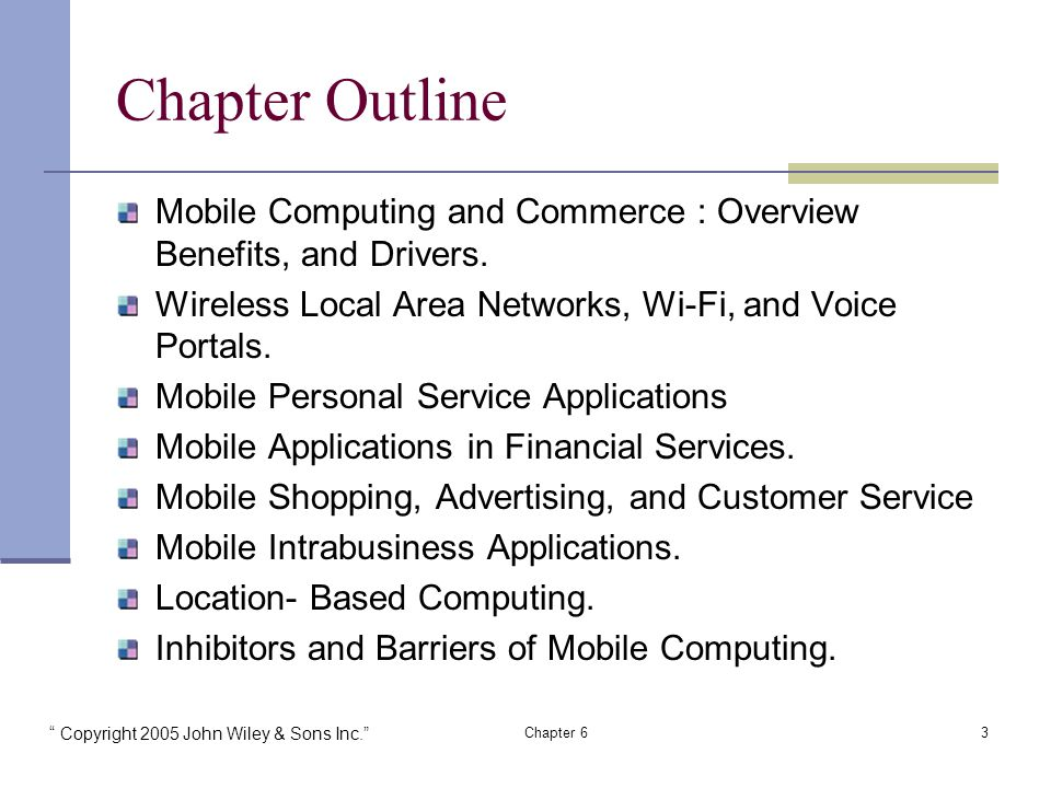 Copyright 2005 John Wiley & Sons Inc. Chapter 63 Chapter Outline Mobile Computing and Commerce : Overview Benefits, and Drivers.