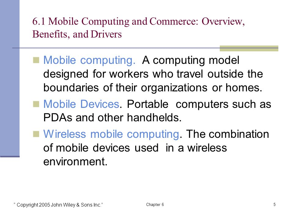 Copyright 2005 John Wiley & Sons Inc. Chapter Mobile Computing and Commerce: Overview, Benefits, and Drivers Mobile computing.
