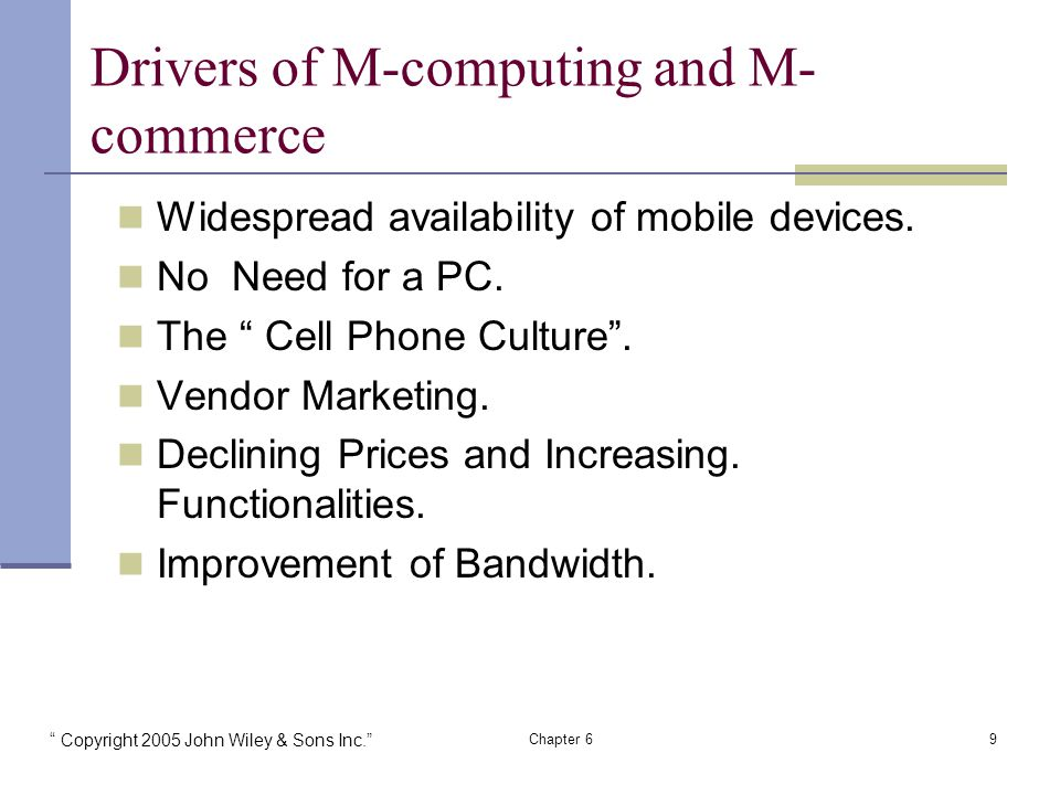 Copyright 2005 John Wiley & Sons Inc. Chapter 69 Drivers of M-computing and M- commerce Widespread availability of mobile devices.