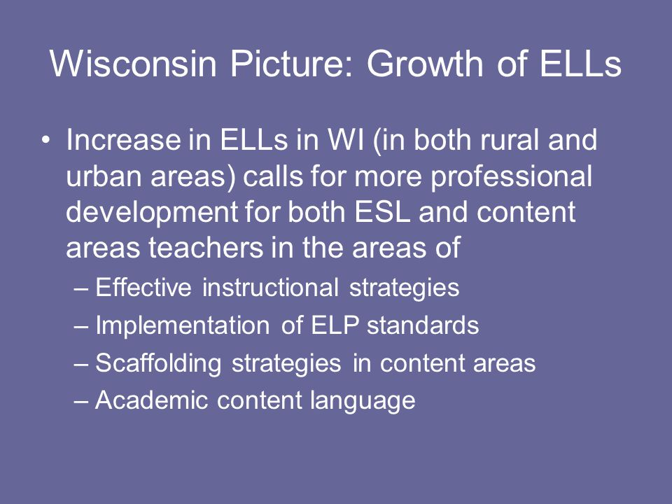 Increase in ELLs in WI (in both rural and urban areas) calls for more professional development for both ESL and content areas teachers in the areas of –Effective instructional strategies –Implementation of ELP standards –Scaffolding strategies in content areas –Academic content language