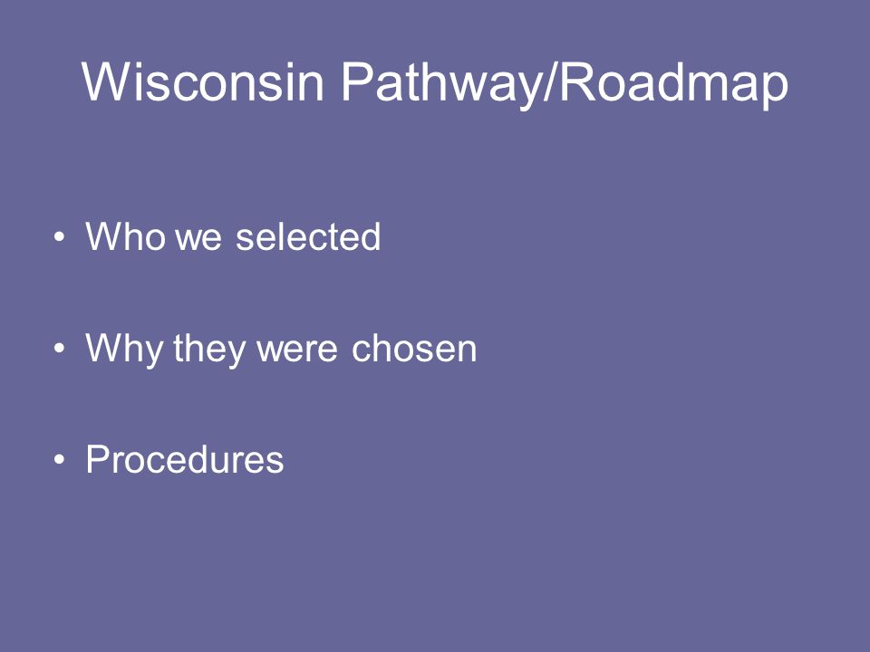 Wisconsin Pathway/Roadmap Who we selected Why they were chosen Procedures