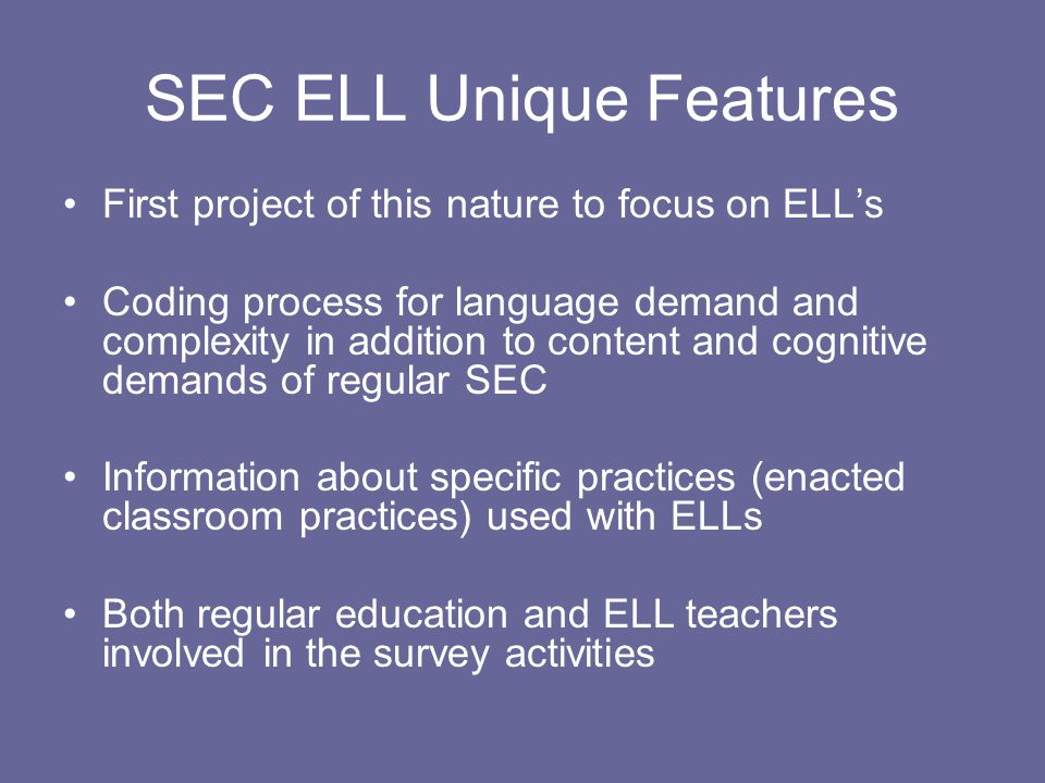 SEC ELL Unique Features First project of this nature to focus on ELL's Coding process for language demand and complexity in addition to content and cognitive demands of regular SEC Information about specific practices (enacted classroom practices) used with ELLs Both regular education and ELL teachers involved in the survey activities