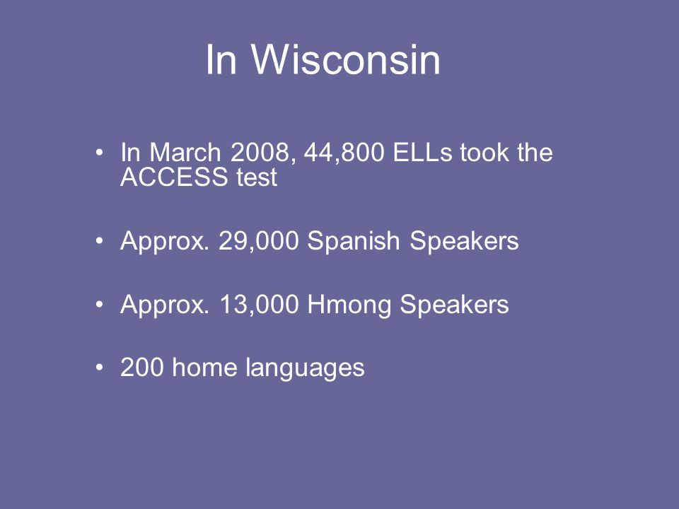 In Wisconsin In March 2008, 44,800 ELLs took the ACCESS test Approx.