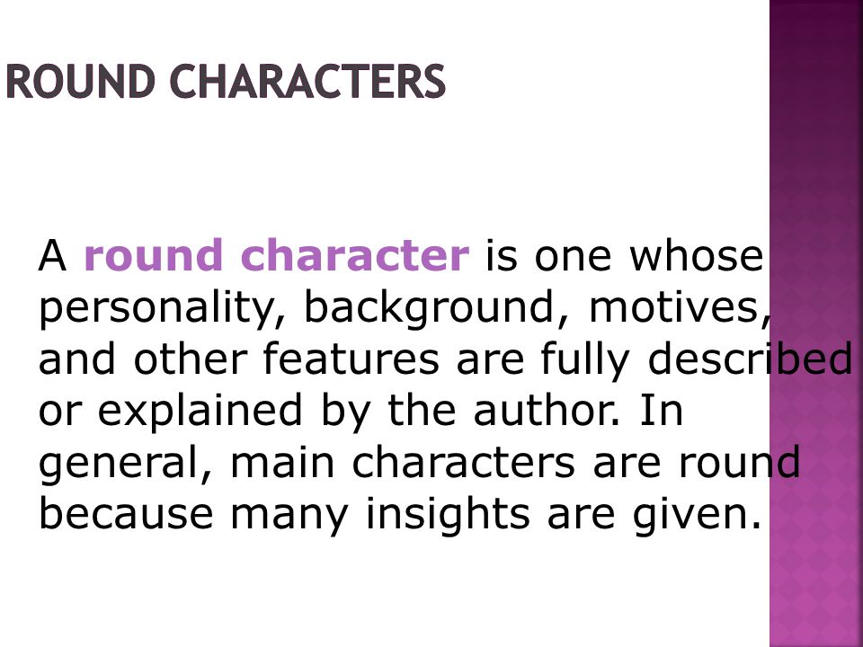 A round character is one whose personality, background, motives, and other features are fully described or explained by the author.