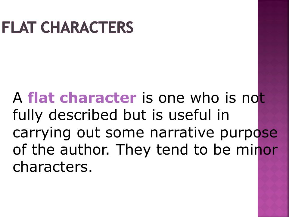 A flat character is one who is not fully described but is useful in carrying out some narrative purpose of the author.