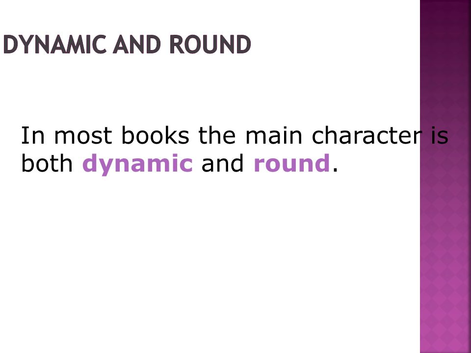 In most books the main character is both dynamic and round.
