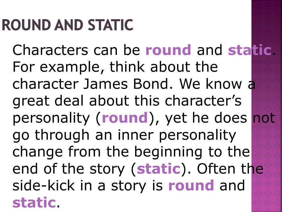 Characters can be round and static. For example, think about the character James Bond.