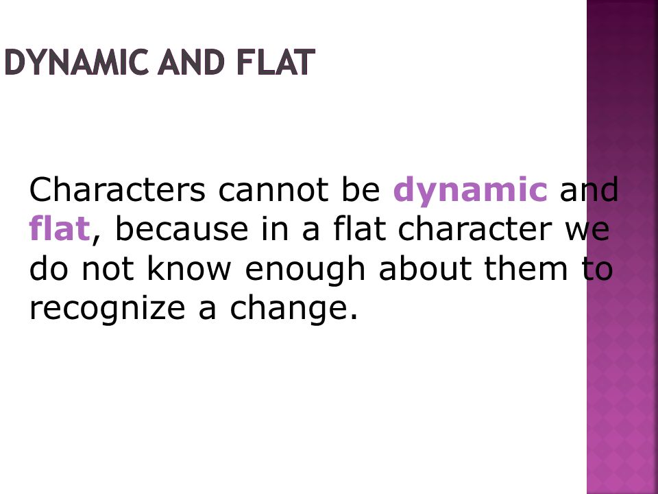 Characters cannot be dynamic and flat, because in a flat character we do not know enough about them to recognize a change.