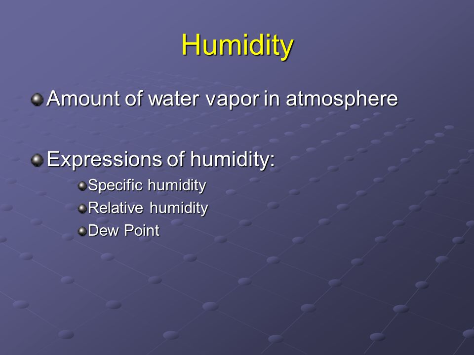 Humidity Amount of water vapor in atmosphere Expressions of humidity: Specific humidity Relative humidity Dew Point