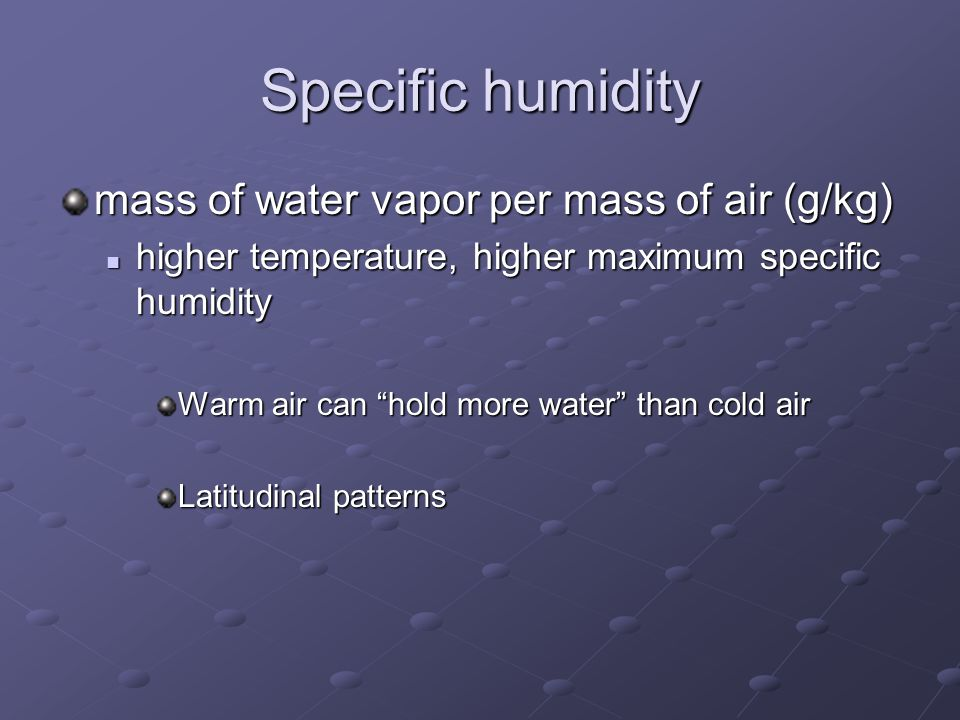 Specific humidity mass of water vapor per mass of air (g/kg) higher temperature, higher maximum specific humidity higher temperature, higher maximum specific humidity Warm air can hold more water than cold air Latitudinal patterns