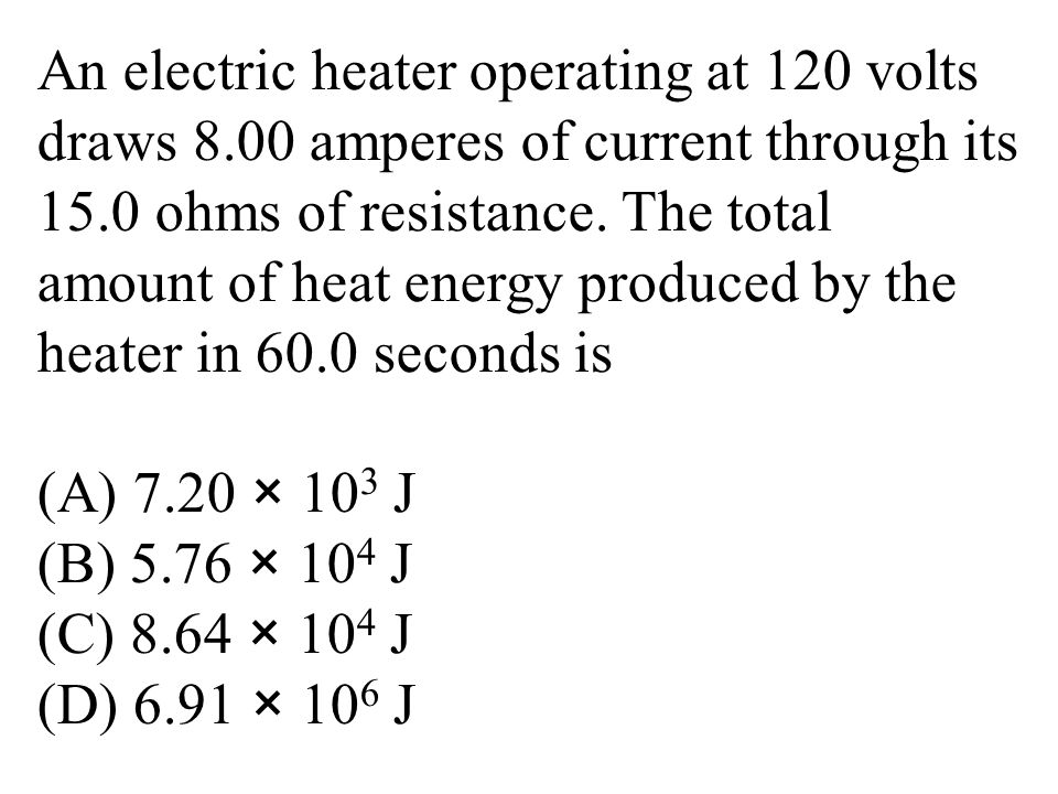 An electric heater operating at 120 volts draws 8.00 amperes of current through its 15.0 ohms of resistance.