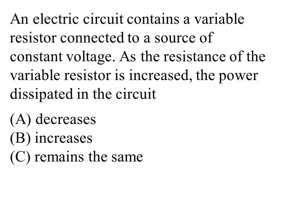 An electric circuit contains a variable resistor connected to a source of constant voltage.