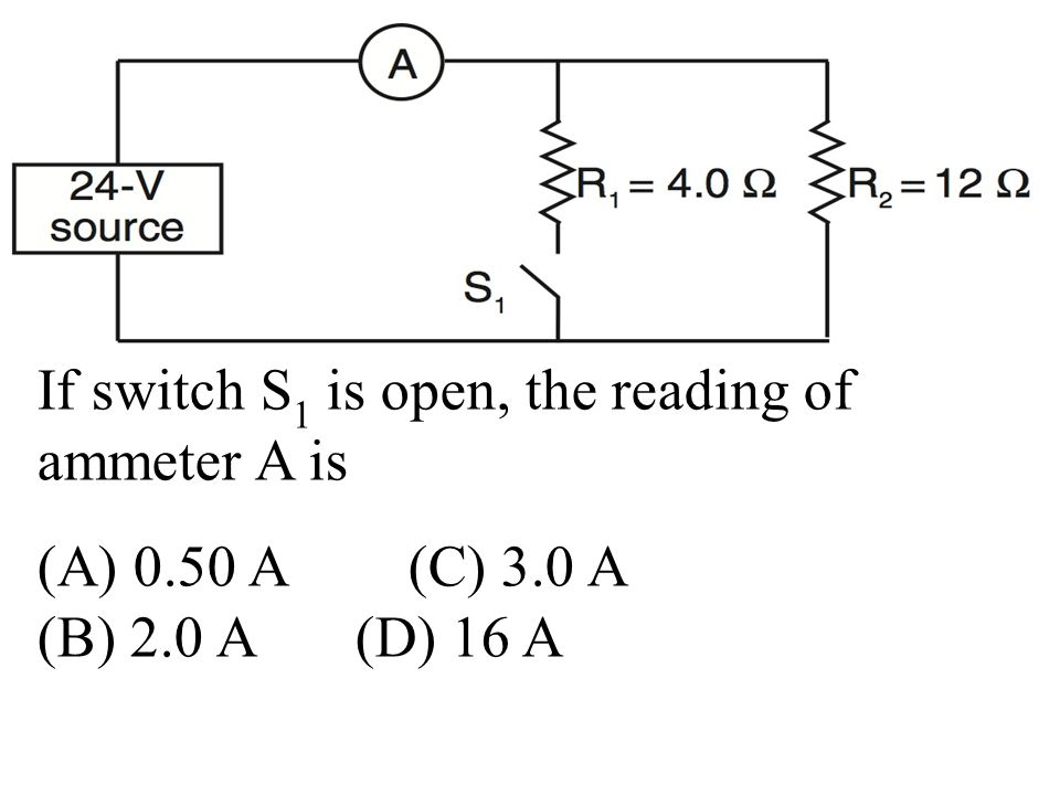 If switch S 1 is open, the reading of ammeter A is (A) 0.50 A (C) 3.0 A (B) 2.0 A (D) 16 A