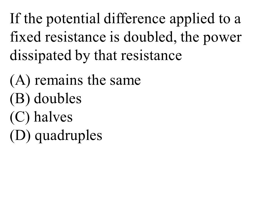 If the potential difference applied to a fixed resistance is doubled, the power dissipated by that resistance (A) remains the same (B) doubles (C) halves (D) quadruples