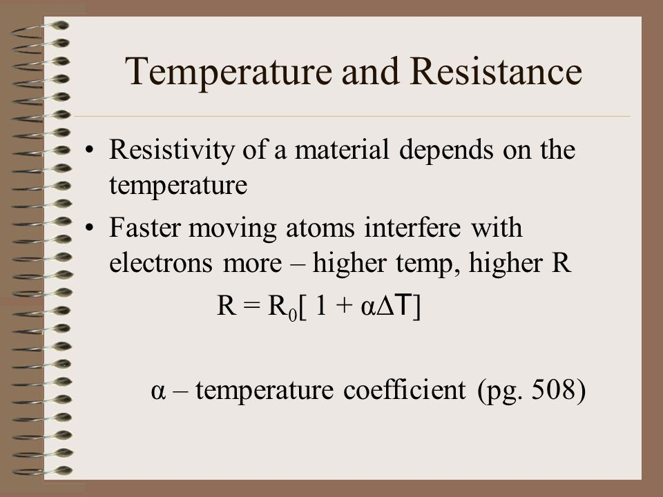 Temperature and Resistance Resistivity of a material depends on the temperature Faster moving atoms interfere with electrons more – higher temp, higher R R = R 0 [ 1 + α  T ] α – temperature coefficient (pg.