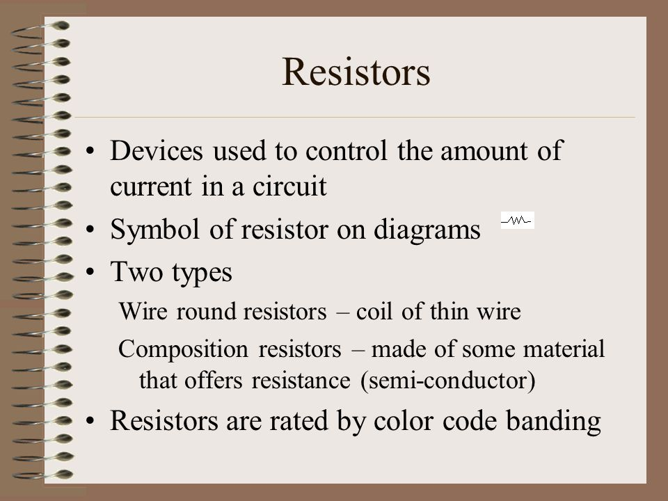 Resistors Devices used to control the amount of current in a circuit Symbol of resistor on diagrams Two types Wire round resistors – coil of thin wire Composition resistors – made of some material that offers resistance (semi-conductor) Resistors are rated by color code banding